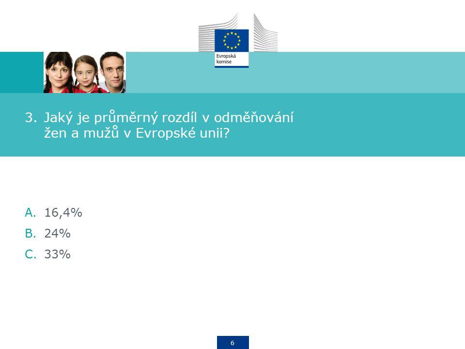 6 3.Jaký je průměrný rozdíl v odměňování žen a mužů v Evropské unii A.16,4% B.24% C.33%