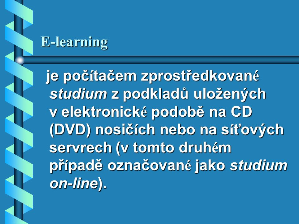 E-learning je poč í tačem zprostředkovan é studium z podkladů uložených v elektronick é podobě na CD (DVD) nosič í ch nebo na s í ťových servrech (v tomto druh é m př í padě označovan é jako studium on-line).