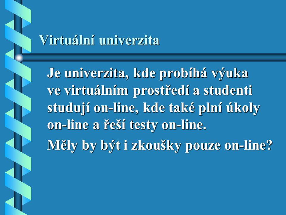 Virtuální univerzita Je univerzita, kde probíhá výuka ve virtuálním prostředí a studenti studují on-line, kde také plní úkoly on-line a řeší testy on-line.