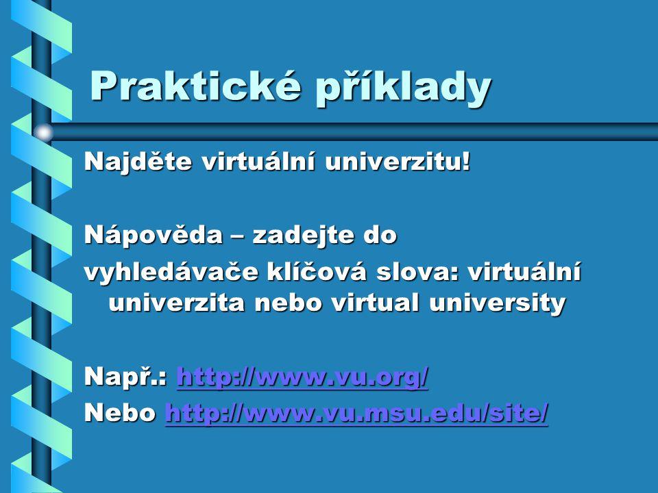 Praktické příklady Najděte virtuální univerzitu! Nápověda – zadejte do vyhledávače klíčová slova: virtuální univerzita nebo virtual university Např.: