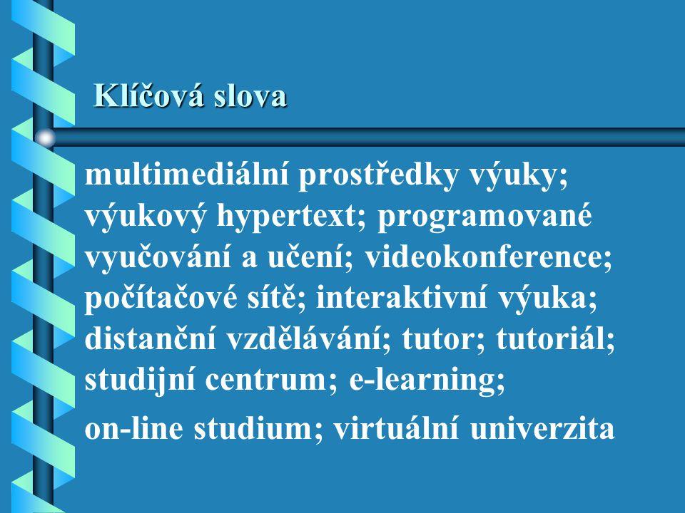Klíčová slova multimediální prostředky výuky; výukový hypertext; programované vyučování a učení; videokonference; počítačové sítě; interaktivní výuka; distanční vzdělávání; tutor; tutoriál; studijní centrum; e-learning; on-line studium; virtuální univerzita