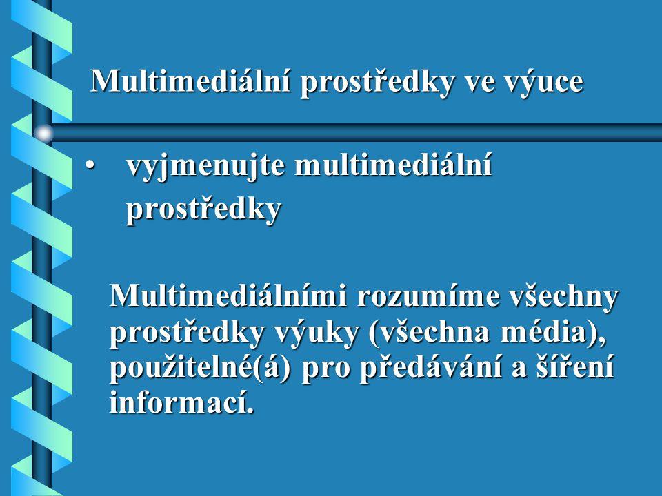 vyjmenujte multimediální vyjmenujte multimediální prostředky prostředky Multimediálními rozumíme všechny prostředky výuky (všechna média), použitelné(á) pro předávání a šíření informací.