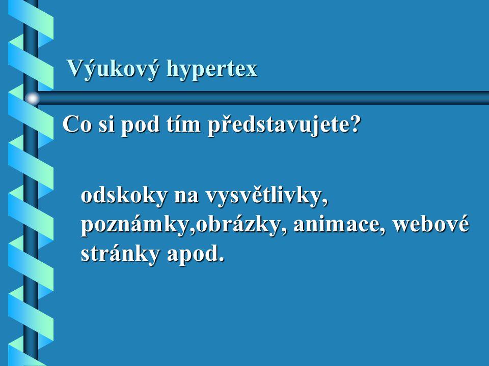 Výukový hypertex Co si pod tím představujete? odskoky na vysvětlivky, poznámky,obrázky, animace, webové stránky apod. odskoky na vysvětlivky, poznámky