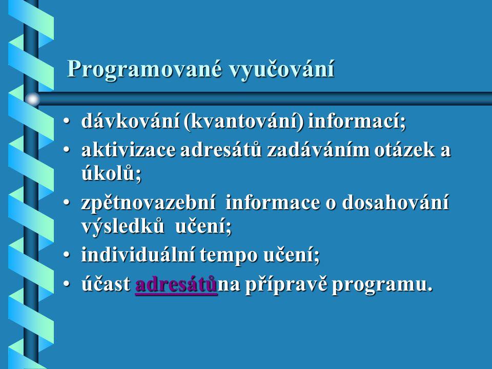 Programované vyučování dávkování (kvantování) informací;dávkování (kvantování) informací; aktivizace adresátů zadáváním otázek a úkolů;aktivizace adresátů zadáváním otázek a úkolů; zpětnovazební informace o dosahování výsledků učení;zpětnovazební informace o dosahování výsledků učení; individuální tempo učení;individuální tempo učení; účast adresátůna přípravě programu.účast adresátůna přípravě programu.