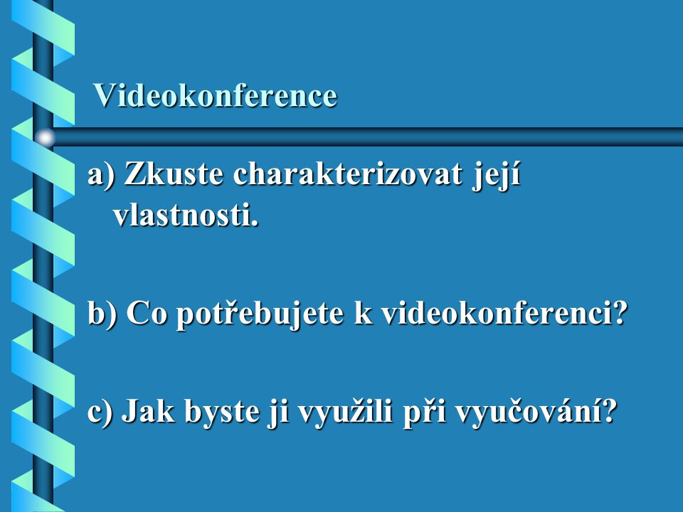 Videokonference a) Zkuste charakterizovat její vlastnosti. b) Co potřebujete k videokonferenci? c) Jak byste ji využili při vyučování?