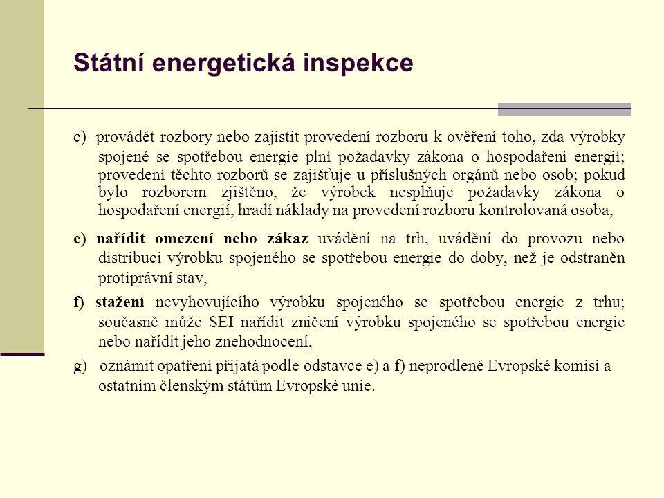 Státní energetická inspekce c) provádět rozbory nebo zajistit provedení rozborů k ověření toho, zda výrobky spojené se spotřebou energie plní požadavky zákona o hospodaření energií; provedení těchto rozborů se zajišťuje u příslušných orgánů nebo osob; pokud bylo rozborem zjištěno, že výrobek nesplňuje požadavky zákona o hospodaření energií, hradí náklady na provedení rozboru kontrolovaná osoba, e) nařídit omezení nebo zákaz uvádění na trh, uvádění do provozu nebo distribuci výrobku spojeného se spotřebou energie do doby, než je odstraněn protiprávní stav, f) stažení nevyhovujícího výrobku spojeného se spotřebou energie z trhu; současně může SEI nařídit zničení výrobku spojeného se spotřebou energie nebo nařídit jeho znehodnocení, g) oznámit opatření přijatá podle odstavce e) a f) neprodleně Evropské komisi a ostatním členským státům Evropské unie.