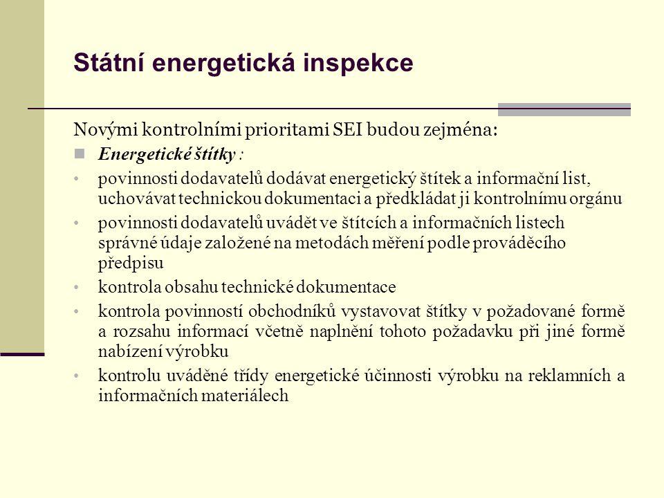 Státní energetická inspekce Novými kontrolními prioritami SEI budou zejména: Energetické štítky : povinnosti dodavatelů dodávat energetický štítek a informační list, uchovávat technickou dokumentaci a předkládat ji kontrolnímu orgánu povinnosti dodavatelů uvádět ve štítcích a informačních listech správné údaje založené na metodách měření podle prováděcího předpisu kontrola obsahu technické dokumentace kontrola povinností obchodníků vystavovat štítky v požadované formě a rozsahu informací včetně naplnění tohoto požadavku při jiné formě nabízení výrobku kontrolu uváděné třídy energetické účinnosti výrobku na reklamních a informačních materiálech