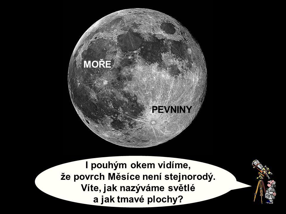 I pouhým okem vidíme, že povrch Měsíce není stejnorodý. Víte, jak nazýváme světlé a jak tmavé plochy? PEVNINY MOŘE