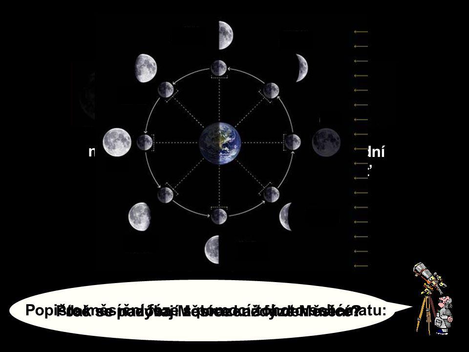 Proč se podoba Měsíce každý den mění?Jak se nazývají zobrazené fáze Měsíce? 12 34 nov první čtvrť úplněkposlední čtvrť Popište měsíční fáze s pomocí t