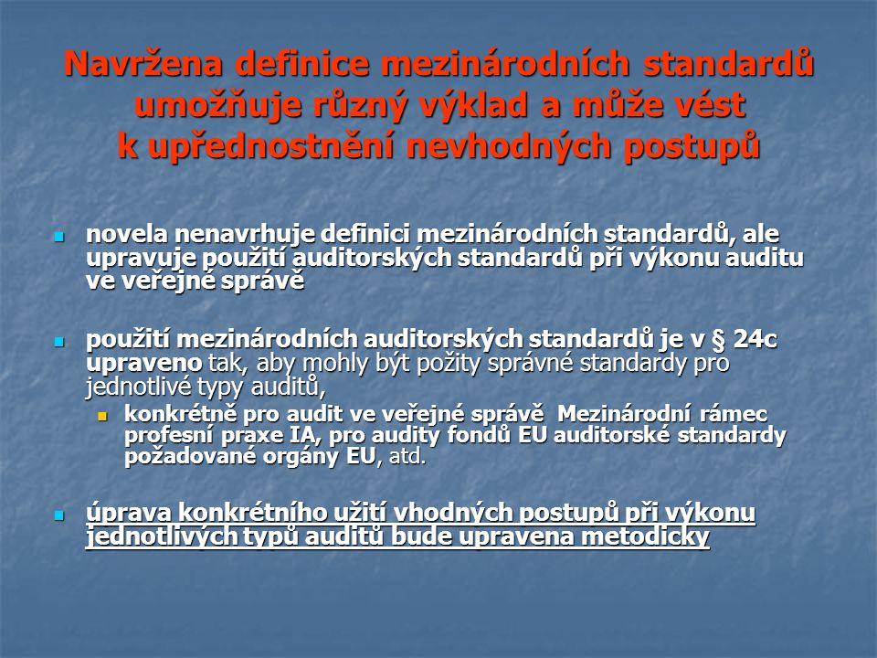 Navržena definice mezinárodních standardů umožňuje různý výklad a může vést k upřednostnění nevhodných postupů novela nenavrhuje definici mezinárodních standardů, ale upravuje použití auditorských standardů při výkonu auditu ve veřejné správě novela nenavrhuje definici mezinárodních standardů, ale upravuje použití auditorských standardů při výkonu auditu ve veřejné správě použití mezinárodních auditorských standardů je v § 24c upraveno tak, aby mohly být požity správné standardy pro jednotlivé typy auditů, použití mezinárodních auditorských standardů je v § 24c upraveno tak, aby mohly být požity správné standardy pro jednotlivé typy auditů, konkrétně pro audit ve veřejné správě Mezinárodní rámec profesní praxe IA, pro audity fondů EU auditorské standardy požadované orgány EU, atd.