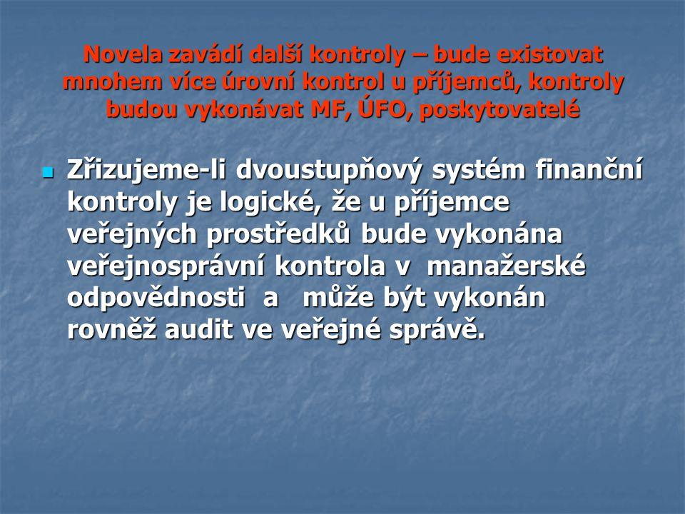 Novela zavádí další kontroly – bude existovat mnohem více úrovní kontrol u příjemců, kontroly budou vykonávat MF, ÚFO, poskytovatelé Zřizujeme-li dvoustupňový systém finanční kontroly je logické, že u příjemce veřejných prostředků bude vykonána veřejnosprávní kontrola v manažerské odpovědnosti a může být vykonán rovněž audit ve veřejné správě.