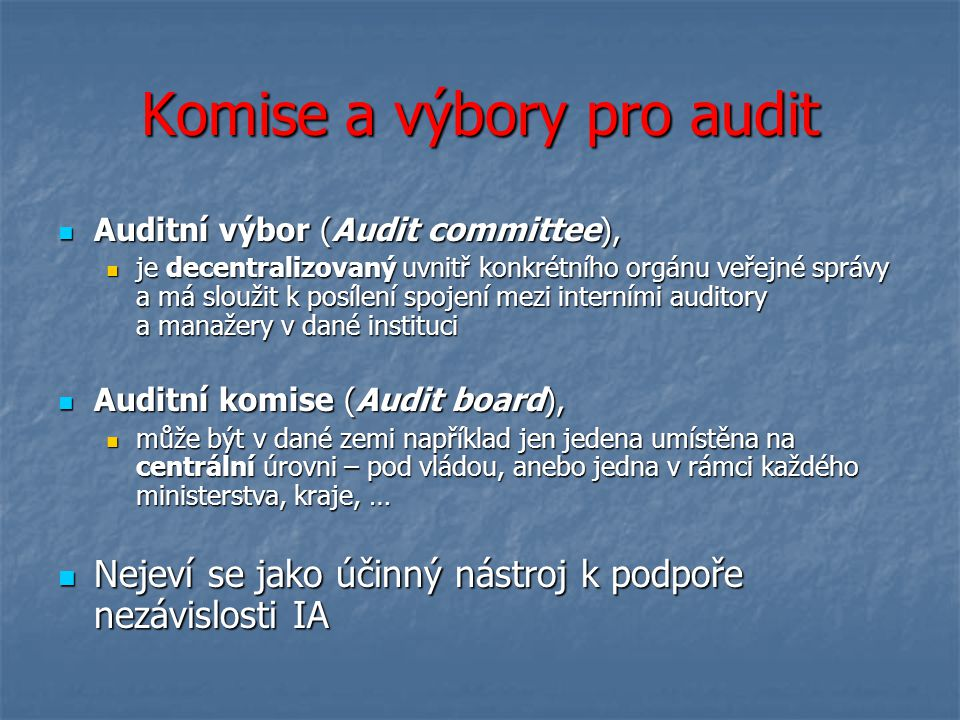 Komise a výbory pro audit Auditní výbor (Audit committee), Auditní výbor (Audit committee), je decentralizovaný uvnitř konkrétního orgánu veřejné správy a má sloužit k posílení spojení mezi interními auditory a manažery v dané instituci je decentralizovaný uvnitř konkrétního orgánu veřejné správy a má sloužit k posílení spojení mezi interními auditory a manažery v dané instituci Auditní komise (Audit board), Auditní komise (Audit board), může být v dané zemi například jen jedena umístěna na centrální úrovni – pod vládou, anebo jedna v rámci každého ministerstva, kraje, … může být v dané zemi například jen jedena umístěna na centrální úrovni – pod vládou, anebo jedna v rámci každého ministerstva, kraje, … Nejeví se jako účinný nástroj k podpoře nezávislosti IA Nejeví se jako účinný nástroj k podpoře nezávislosti IA