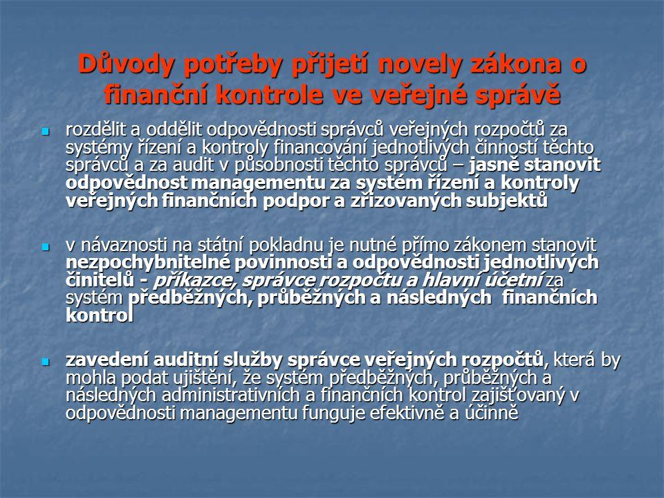 Důvody potřeby přijetí novely zákona o finanční kontrole ve veřejné správě rozdělit a oddělit odpovědnosti správců veřejných rozpočtů za systémy řízení a kontroly financování jednotlivých činností těchto správců a za audit v působnosti těchto správců – jasně stanovit odpovědnost managementu za systém řízení a kontroly veřejných finančních podpor a zřizovaných subjektů rozdělit a oddělit odpovědnosti správců veřejných rozpočtů za systémy řízení a kontroly financování jednotlivých činností těchto správců a za audit v působnosti těchto správců – jasně stanovit odpovědnost managementu za systém řízení a kontroly veřejných finančních podpor a zřizovaných subjektů v návaznosti na státní pokladnu je nutné přímo zákonem stanovit nezpochybnitelné povinnosti a odpovědnosti jednotlivých činitelů - příkazce, správce rozpočtu a hlavní účetní za systém předběžných, průběžných a následných finančních kontrol v návaznosti na státní pokladnu je nutné přímo zákonem stanovit nezpochybnitelné povinnosti a odpovědnosti jednotlivých činitelů - příkazce, správce rozpočtu a hlavní účetní za systém předběžných, průběžných a následných finančních kontrol zavedení auditní služby správce veřejných rozpočtů, která by mohla podat ujištění, že systém předběžných, průběžných a následných administrativních a finančních kontrol zajišťovaný v odpovědnosti managementu funguje efektivně a účinně zavedení auditní služby správce veřejných rozpočtů, která by mohla podat ujištění, že systém předběžných, průběžných a následných administrativních a finančních kontrol zajišťovaný v odpovědnosti managementu funguje efektivně a účinně