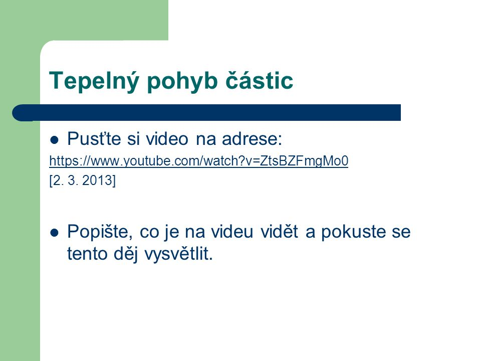 Tepelný pohyb částic Pusťte si video na adrese: https://www.youtube.com/watch?v=ZtsBZFmgMo0 [2. 3. 2013] Popište, co je na videu vidět a pokuste se te