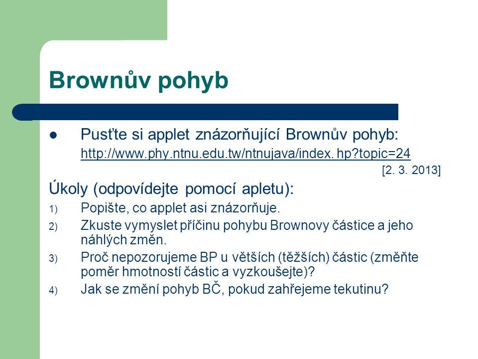Brownův pohyb Pusťte si applet znázorňující Brownův pohyb: http://www.phy.ntnu.edu.tw/ntnujava/index. hp?topic=24 [2. 3. 2013] Úkoly (odpovídejte pomo