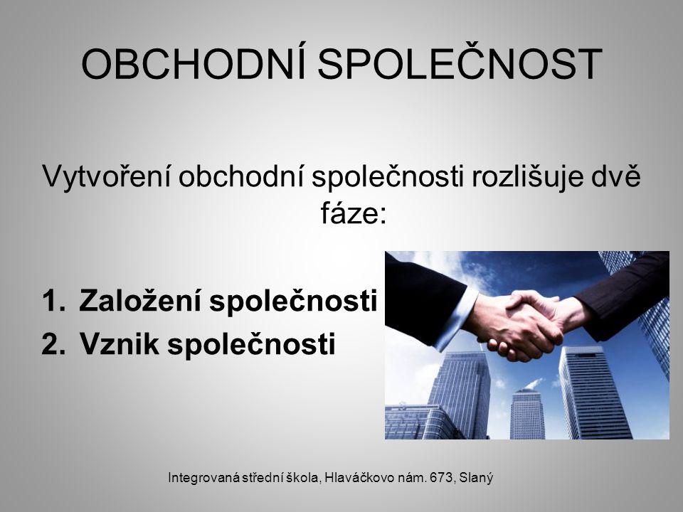 OBCHODNÍ SPOLEČNOST Vytvoření obchodní společnosti rozlišuje dvě fáze: 1.Založení společnosti 2.Vznik společnosti Integrovaná střední škola, Hlaváčkovo nám.