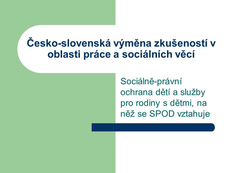 Česko-slovenská výměna zkušeností v oblasti práce a sociálních věcí Sociálně-právní ochrana dětí a služby pro rodiny s dětmi, na něž se SPOD vztahuje