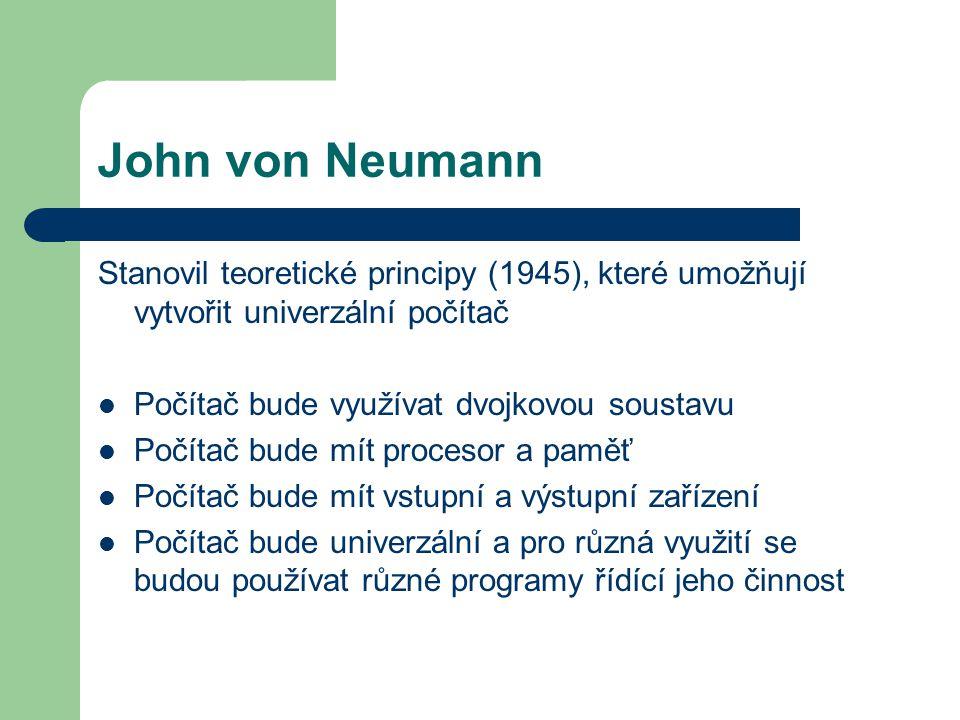 John von Neumann Stanovil teoretické principy (1945), které umožňují vytvořit univerzální počítač Počítač bude využívat dvojkovou soustavu Počítač bude mít procesor a paměť Počítač bude mít vstupní a výstupní zařízení Počítač bude univerzální a pro různá využití se budou používat různé programy řídící jeho činnost