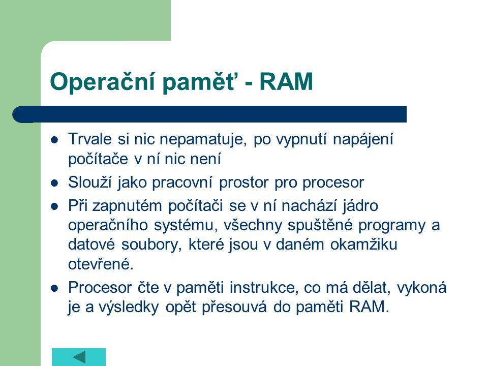 Operační paměť - RAM Trvale si nic nepamatuje, po vypnutí napájení počítače v ní nic není Slouží jako pracovní prostor pro procesor Při zapnutém počítači se v ní nachází jádro operačního systému, všechny spuštěné programy a datové soubory, které jsou v daném okamžiku otevřené.