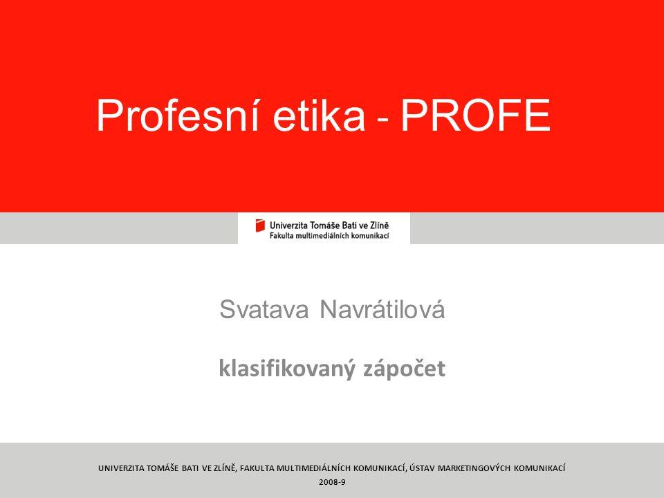 1 Profesní etika - PROFE Svatava Navrátilová klasifikovaný zápočet UNIVERZITA TOMÁŠE BATI VE ZLÍNĚ, FAKULTA MULTIMEDIÁLNÍCH KOMUNIKACÍ, ÚSTAV MARKETINGOVÝCH KOMUNIKACÍ 2008-9