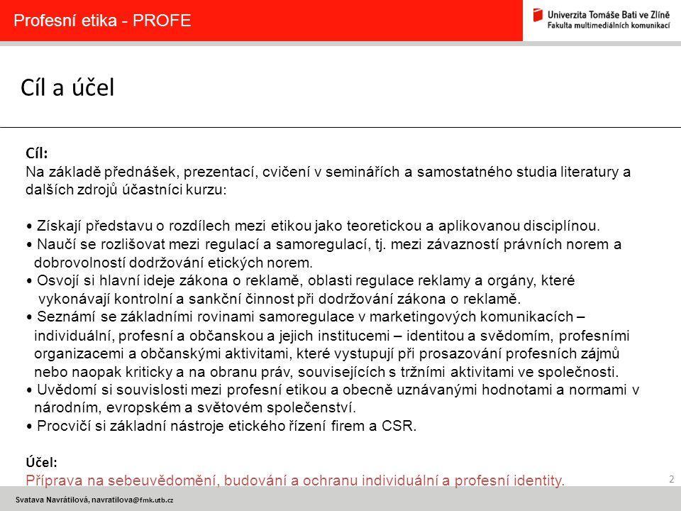 2 Svatava Navrátilová, navratilova @fmk.utb.cz Cíl a účel Profesní etika - PROFE Cíl: Na základě přednášek, prezentací, cvičení v seminářích a samosta