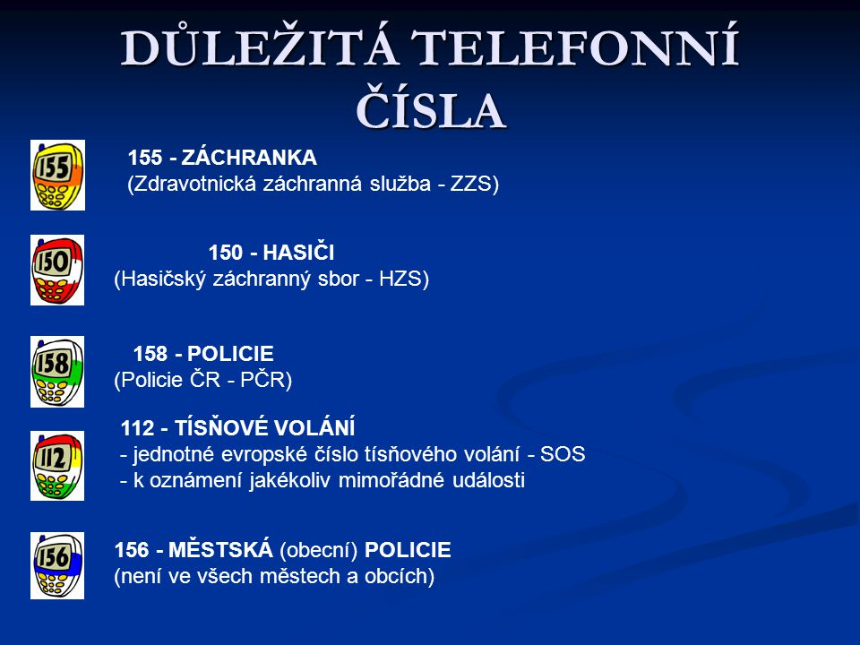 DŮLEŽITÁ TELEFONNÍ ČÍSLA 155 - ZÁCHRANKA (Zdravotnická záchranná služba - ZZS) 150 - HASIČI (Hasičský záchranný sbor - HZS) 158 - POLICIE (Policie ČR