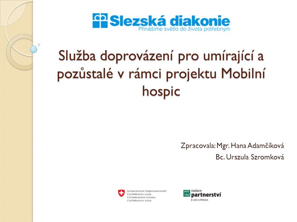 Služba doprovázení pro umírající a pozůstalé v rámci projektu Mobilní hospic Zpracovala: Mgr. Hana Adamčíková Bc. Urszula Szromková