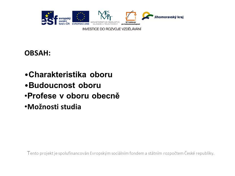 OBSAH: Charakteristika oboru Budoucnost oboru Profese v oboru obecně Možnosti studia T ento projekt je spolufinancován Evropským sociálním fondem a státním rozpočtem České republiky.