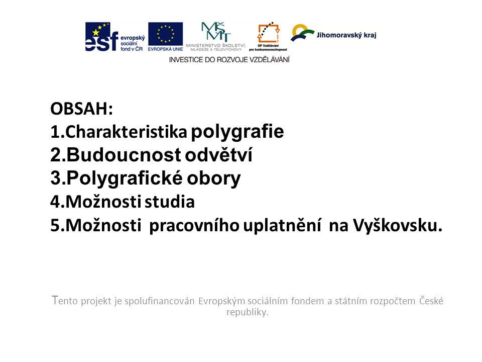OBSAH: 1.Charakteristika polygrafie 2.Budoucnost odvětví 3.Polygrafické obory 4.Možnosti studia 5.Možnosti pracovního uplatnění na Vyškovsku.