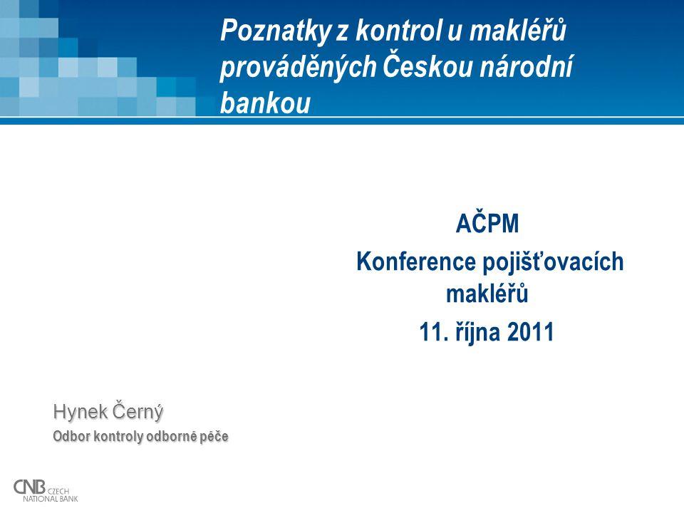Poznatky z kontrol u makléřů prováděných Českou národní bankou AČPM Konference pojišťovacích makléřů 11. října 2011 Hynek Černý Odbor kontroly odborné