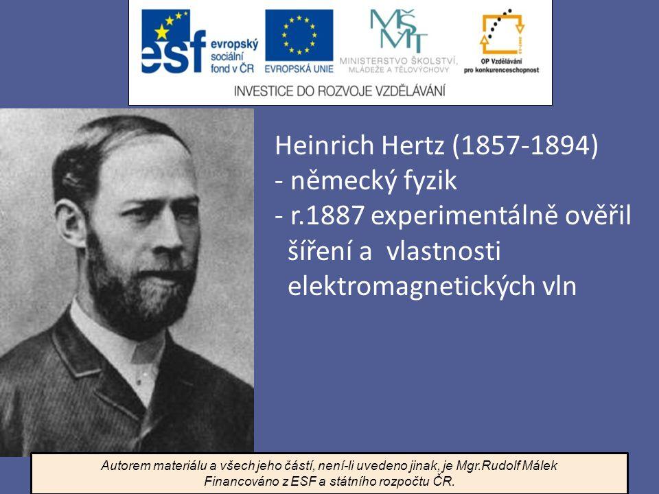 Heinrich Hertz (1857-1894) - německý fyzik - r.1887 experimentálně ověřil šíření a vlastnosti elektromagnetických vln Autorem materiálu a všech jeho č