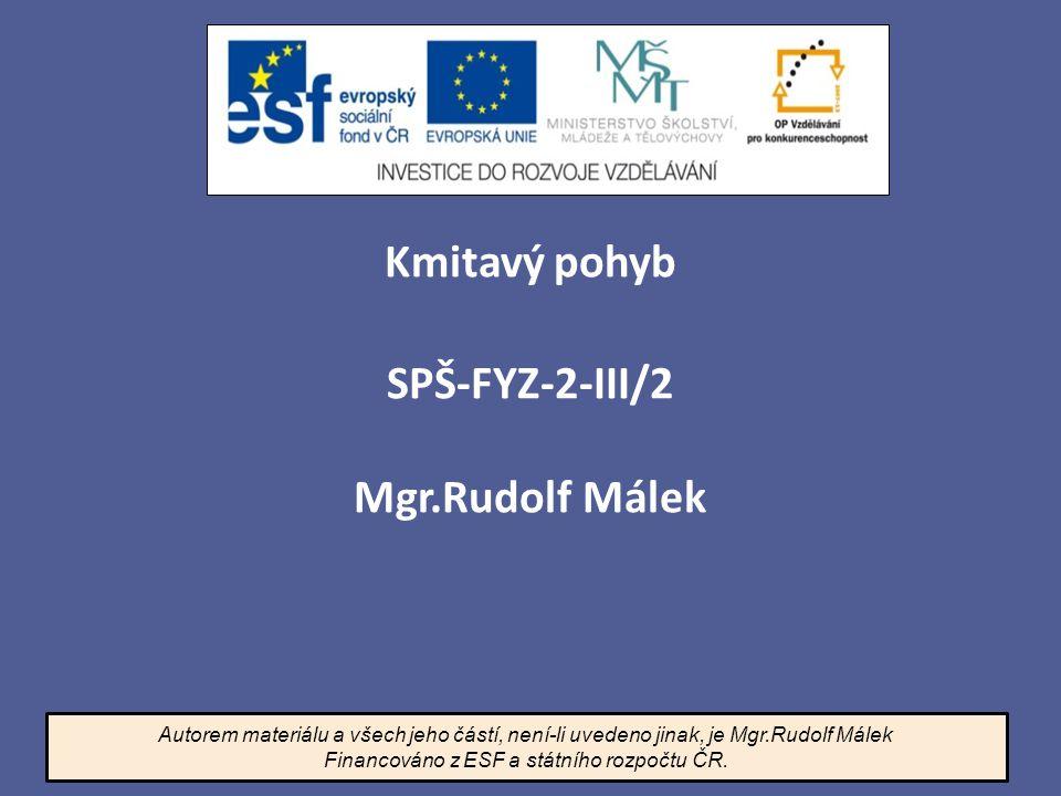 Kmitavý pohyb SPŠ-FYZ-2-III/2 Mgr.Rudolf Málek Autorem materiálu a všech jeho částí, není-li uvedeno jinak, je Mgr.Rudolf Málek Financováno z ESF a st