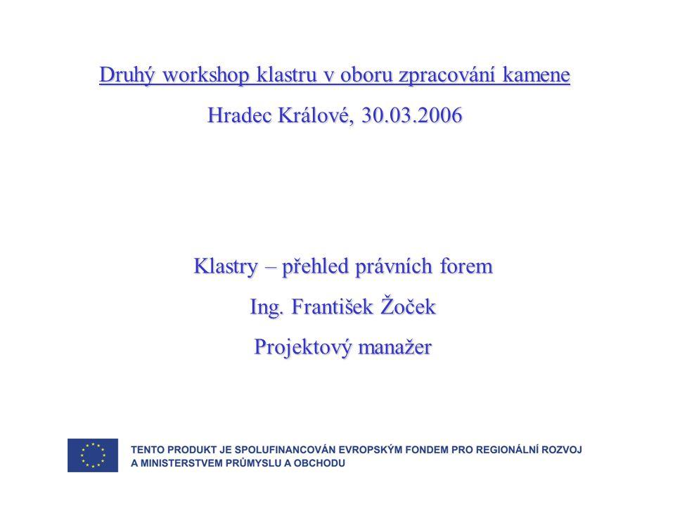 Druhý workshop klastru v oboru zpracování kamene Hradec Králové, 30.03.2006 Klastry – přehled právních forem Ing. František Žoček Projektový manažer