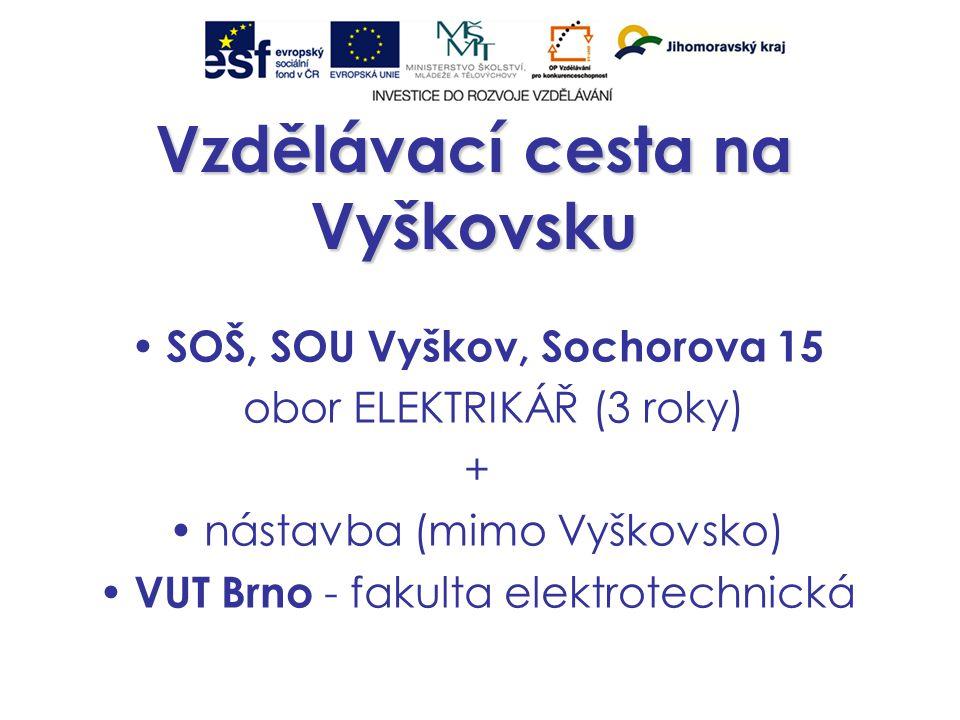 Vzdělávací cesta na Vyškovsku SOŠ, SOU Vyškov, Sochorova 15 obor ELEKTRIKÁŘ (3 roky) + nástavba (mimo Vyškovsko) VUT Brno - fakulta elektrotechnická