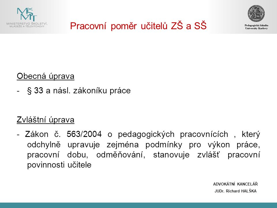 Pracovní poměr učitelů ZŠ a SŠ Obecná úprava -§ 33 a násl. zákoníku práce Zvláštní úprava - Zákon č. 563/2004 o pedagogických pracovnících, který odch