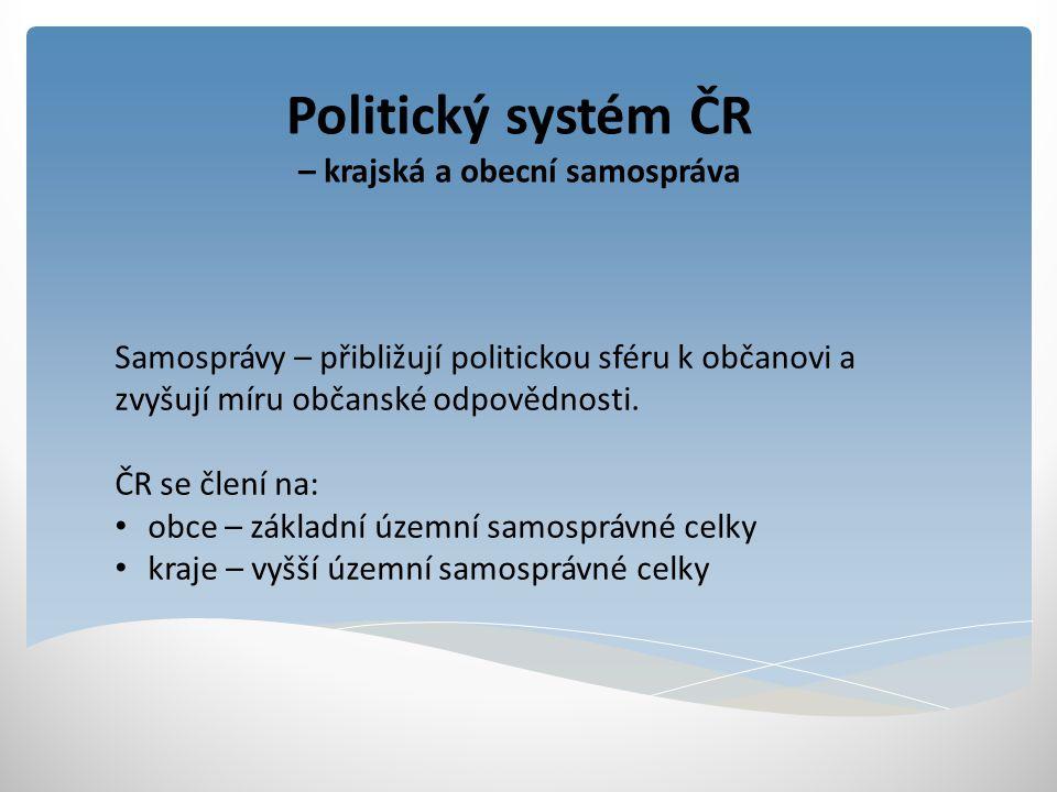 Politický systém ČR – krajská a obecní samospráva Samosprávy – přibližují politickou sféru k občanovi a zvyšují míru občanské odpovědnosti. ČR se člen