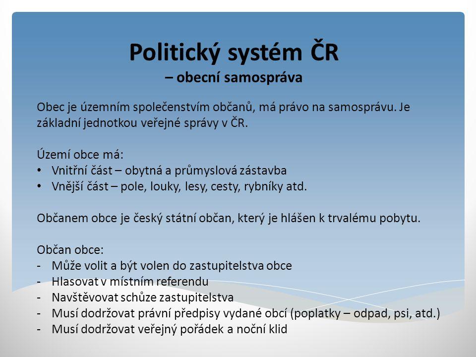 Politický systém ČR – obecní samospráva Samostatná správa obecních záležitostí (samospráva) je zákonem označena jako samostatná působnost obce (zajišťuje bydlení, dopravu, chrání veřejný pořádek, rozvoj vzdělání, výchovy, kultury).