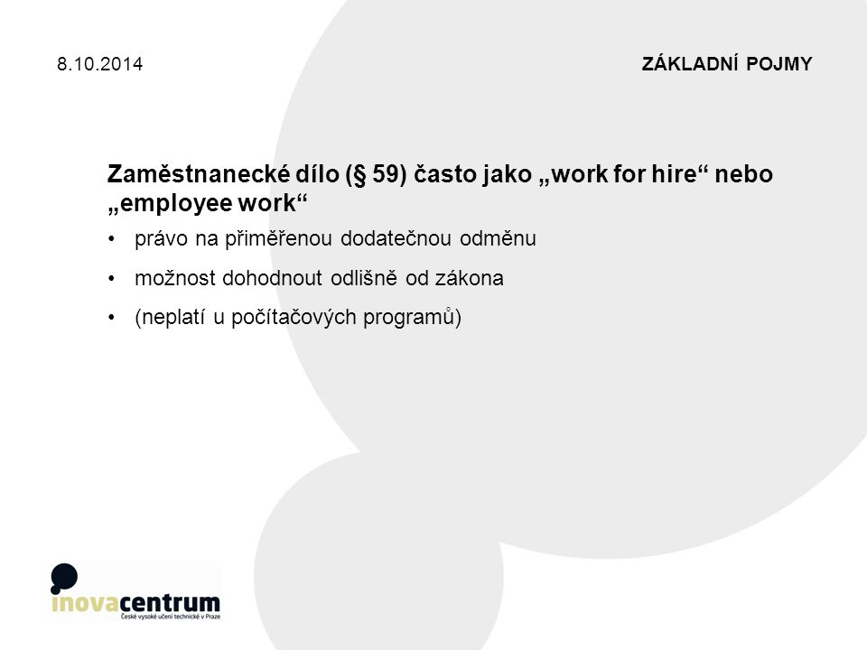 """ZÁKLADNÍ POJMY8.10.2014 Zaměstnanecké dílo (§ 59) často jako """"work for hire"""" nebo """"employee work"""" právo na přiměřenou dodatečnou odměnu možnost dohodn"""