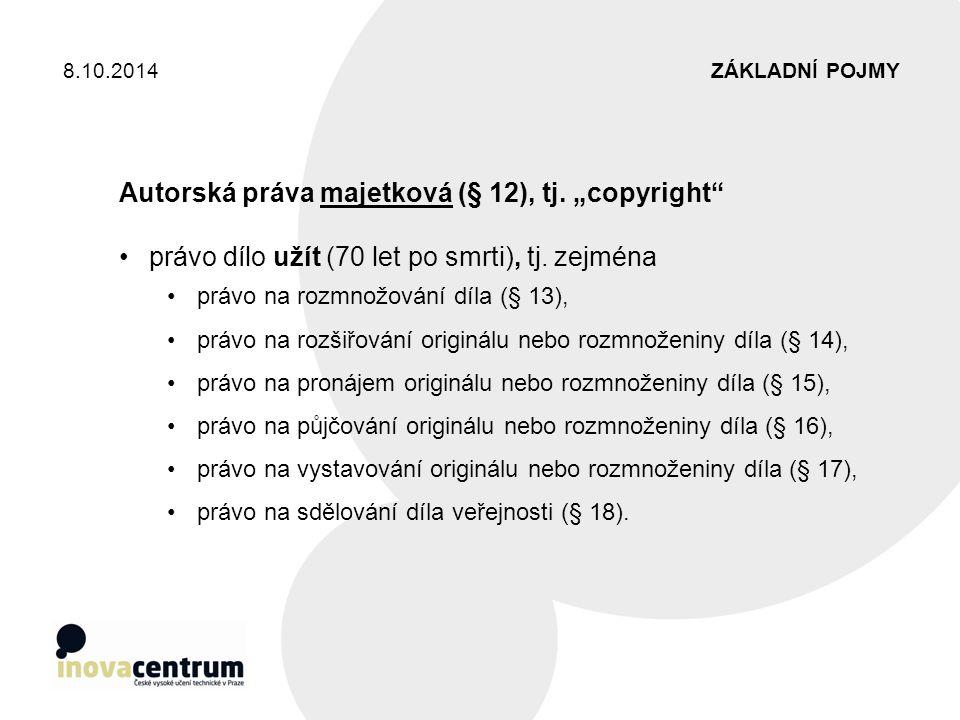 """ZÁKLADNÍ POJMY8.10.2014 Autorská práva majetková (§ 12), tj. """"copyright"""" právo dílo užít (70 let po smrti), tj. zejména právo na rozmnožování díla (§"""
