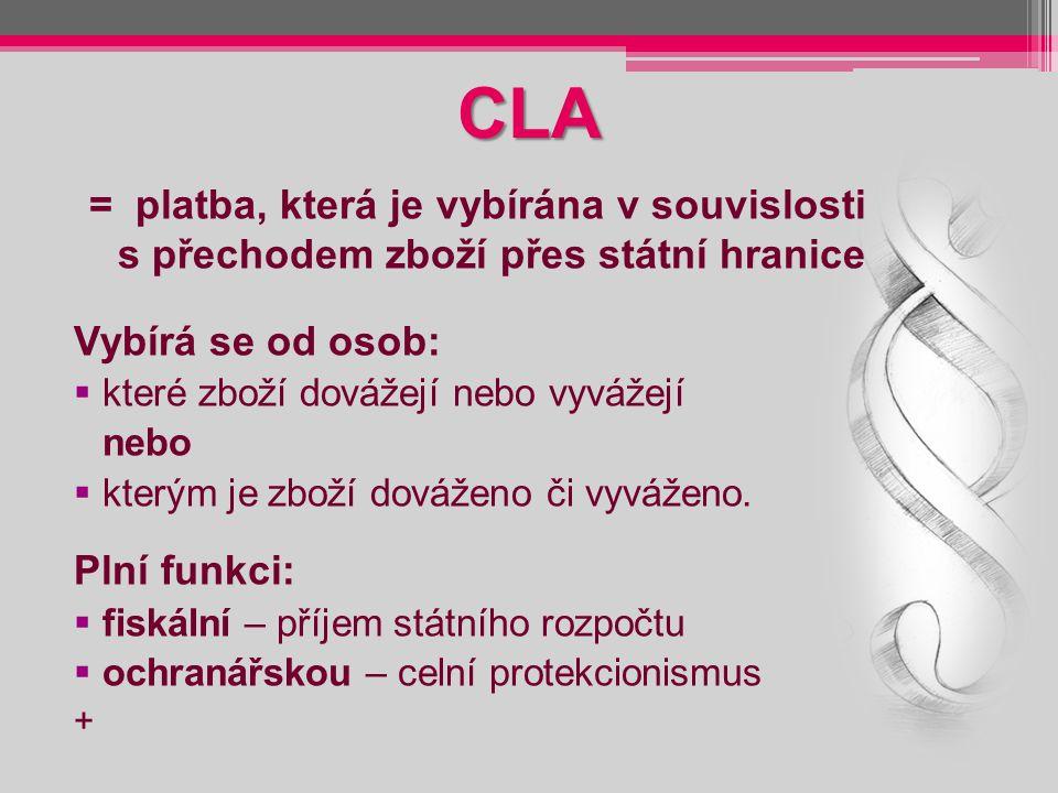 CLA = platba, která je vybírána v souvislosti s přechodem zboží přes státní hranice Vybírá se od osob:  které zboží dovážejí nebo vyvážejí nebo  kte