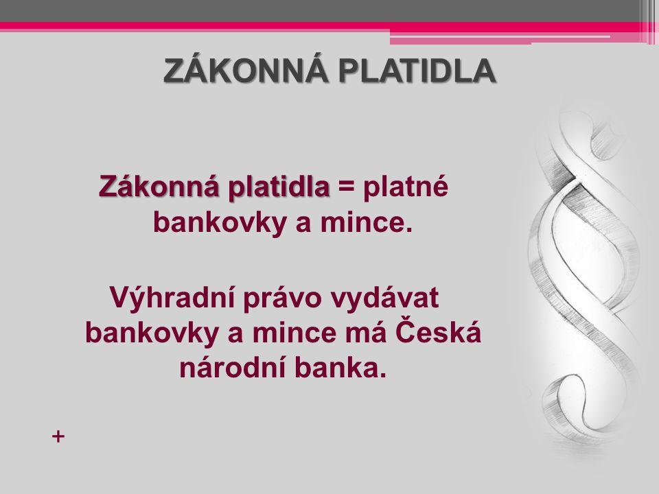 ZÁKONNÁ PLATIDLA Zákonná platidla Zákonná platidla = platné bankovky a mince. Výhradní právo vydávat bankovky a mince má Česká národní banka. +