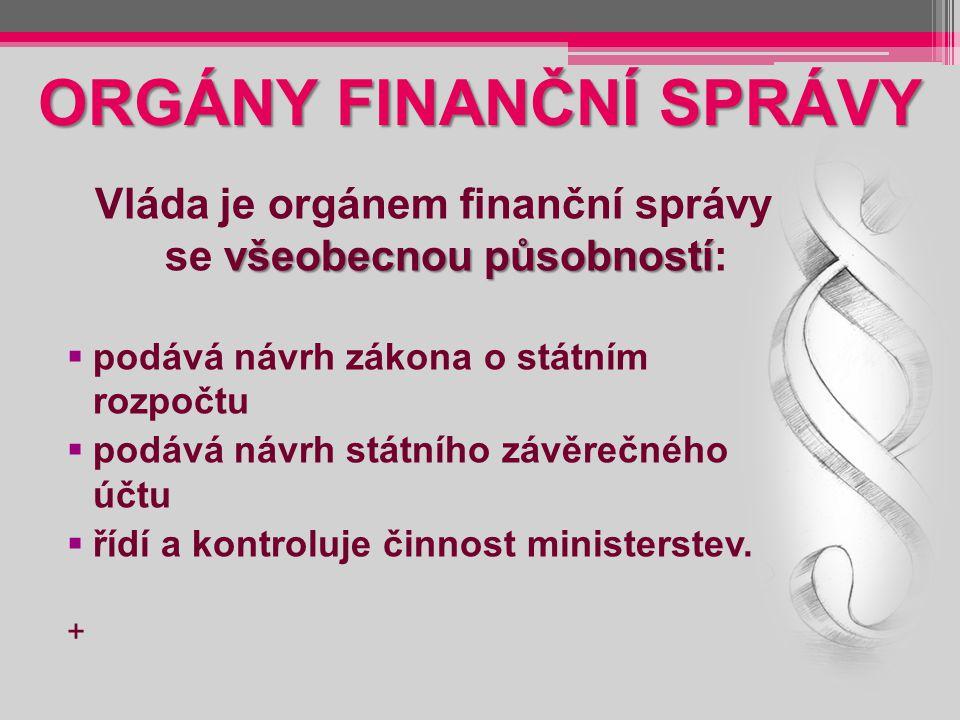 ORGÁNY FINANČNÍ SPRÁVY všeobecnou působností Vláda je orgánem finanční správy se všeobecnou působností:  podává návrh zákona o státním rozpočtu  pod