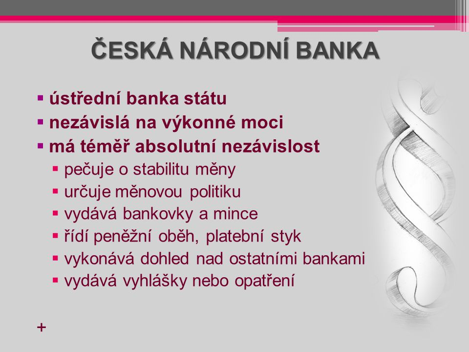 ČESKÁ NÁRODNÍ BANKA  ústřední banka státu  nezávislá na výkonné moci  má téměř absolutní nezávislost  pečuje o stabilitu měny  určuje měnovou pol