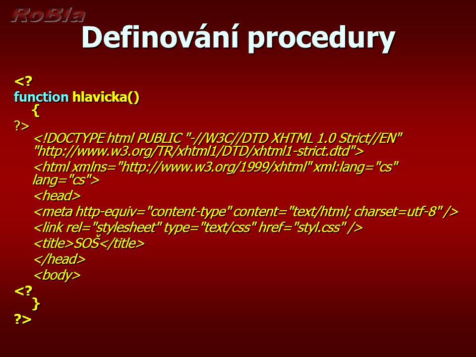 Definování procedury <? function hlavicka() { ?> ?> <head> <title>SOŠ</title></head><body> <? } ?>