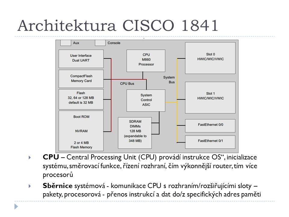 Architektura CISCO 1841  CPU – Central Processing Unit (CPU) provádí instrukce OS , inicializace systému, směrovací funkce, řízení rozhraní, čím výkonnější router, tím více procesorů  Sběrnice systémová - komunikace CPU s rozhraním/rozšiřujícími sloty – pakety, procesorová - přenos instrukcí a dat do/z specifických adres paměti