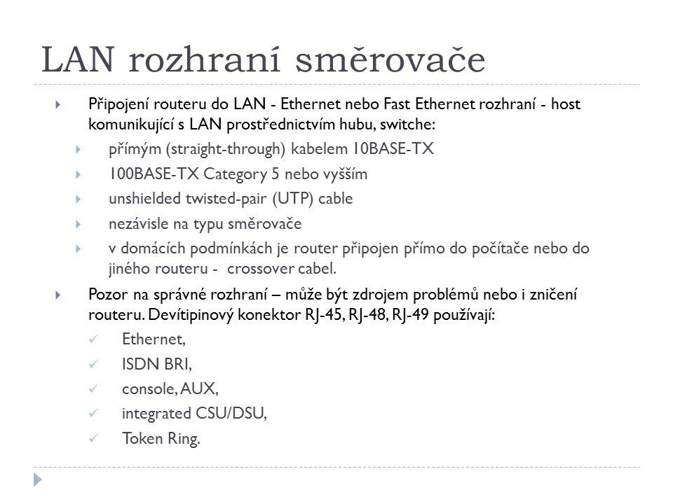 LAN rozhraní směrovače  Připojení routeru do LAN - Ethernet nebo Fast Ethernet rozhraní - host komunikující s LAN prostřednictvím hubu, switche:  přímým (straight-through) kabelem 10BASE-TX  100BASE-TX Category 5 nebo vyšším  unshielded twisted-pair (UTP) cable  nezávisle na typu směrovače  v domácích podmínkách je router připojen přímo do počítače nebo do jiného routeru - crossover cabel.