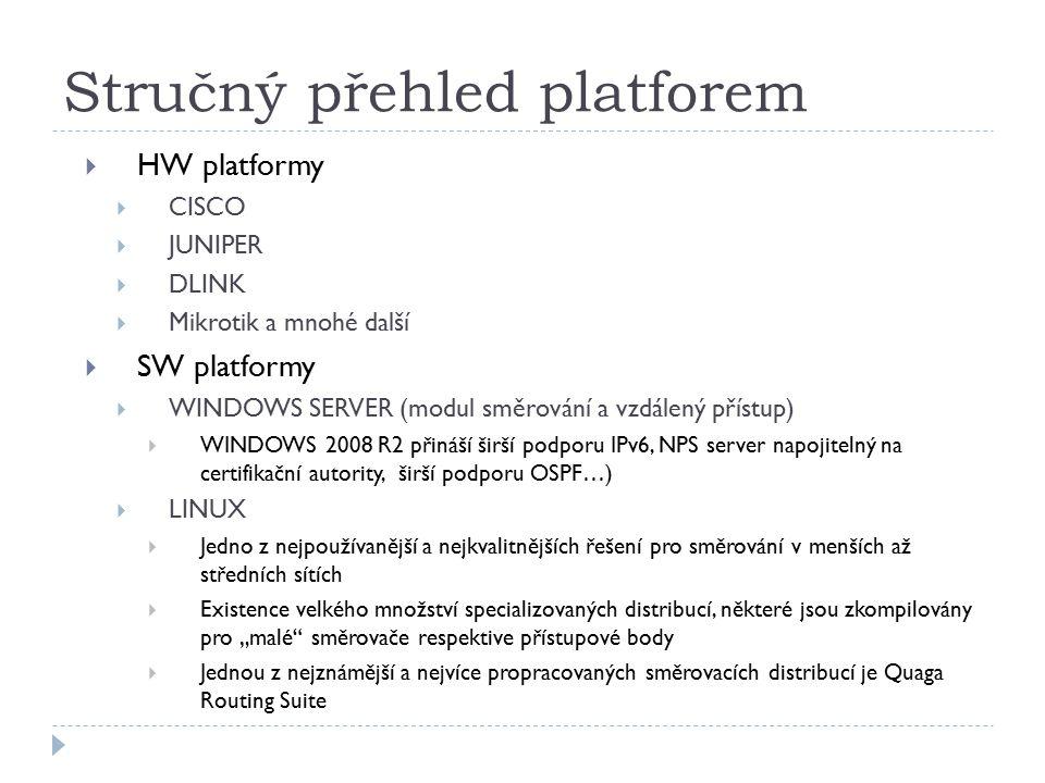 """Stručný přehled platforem  HW platformy  CISCO  JUNIPER  DLINK  Mikrotik a mnohé další  SW platformy  WINDOWS SERVER (modul směrování a vzdálený přístup)  WINDOWS 2008 R2 přináší širší podporu IPv6, NPS server napojitelný na certifikační autority, širší podporu OSPF…)  LINUX  Jedno z nejpoužívanější a nejkvalitnějších řešení pro směrování v menších až středních sítích  Existence velkého množství specializovaných distribucí, některé jsou zkompilovány pro """"malé směrovače respektive přístupové body  Jednou z nejznámější a nejvíce propracovaných směrovacích distribucí je Quaga Routing Suite"""