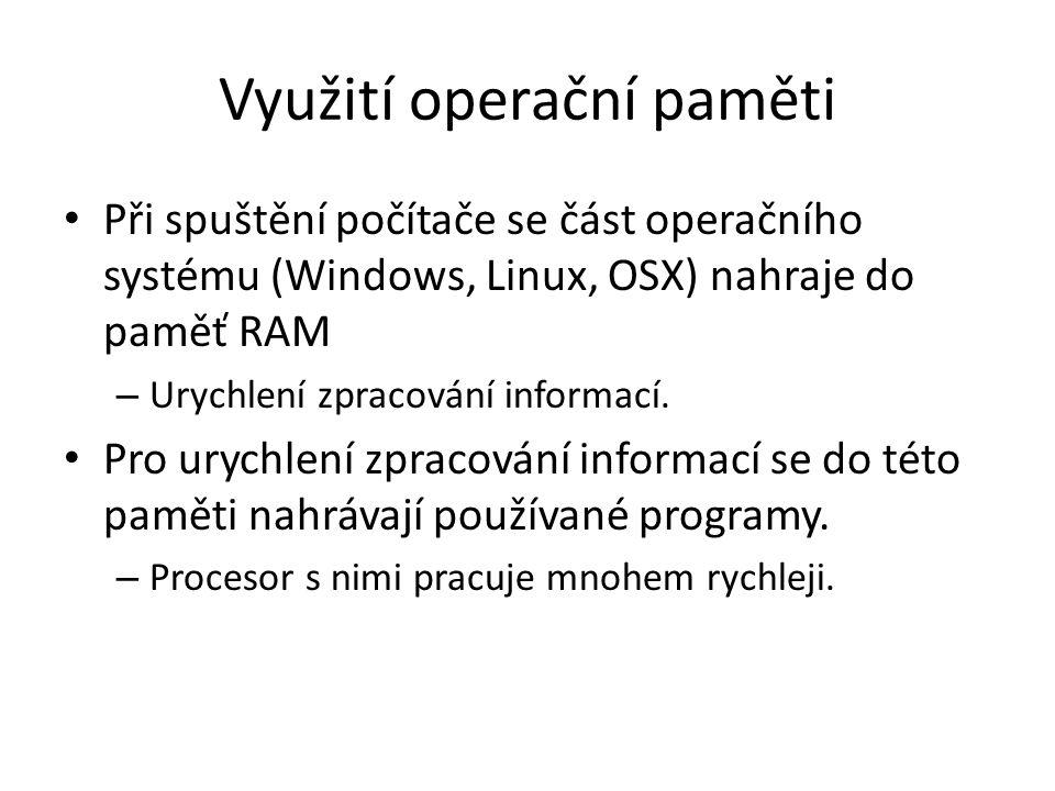 Využití operační paměti Při spuštění počítače se část operačního systému (Windows, Linux, OSX) nahraje do paměť RAM – Urychlení zpracování informací.