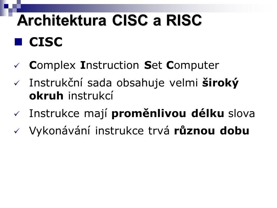 Architektura CISC a RISC CISC Complex Instruction Set Computer Instrukční sada obsahuje velmi široký okruh instrukcí Instrukce mají proměnlivou délku slova Vykonávání instrukce trvá různou dobu
