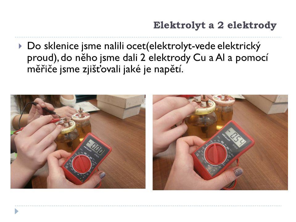 Elektrolyt a 2 elektrody  Do sklenice jsme nalili ocet(elektrolyt-vede elektrický proud), do něho jsme dali 2 elektrody Cu a Al a pomocí měřiče jsme